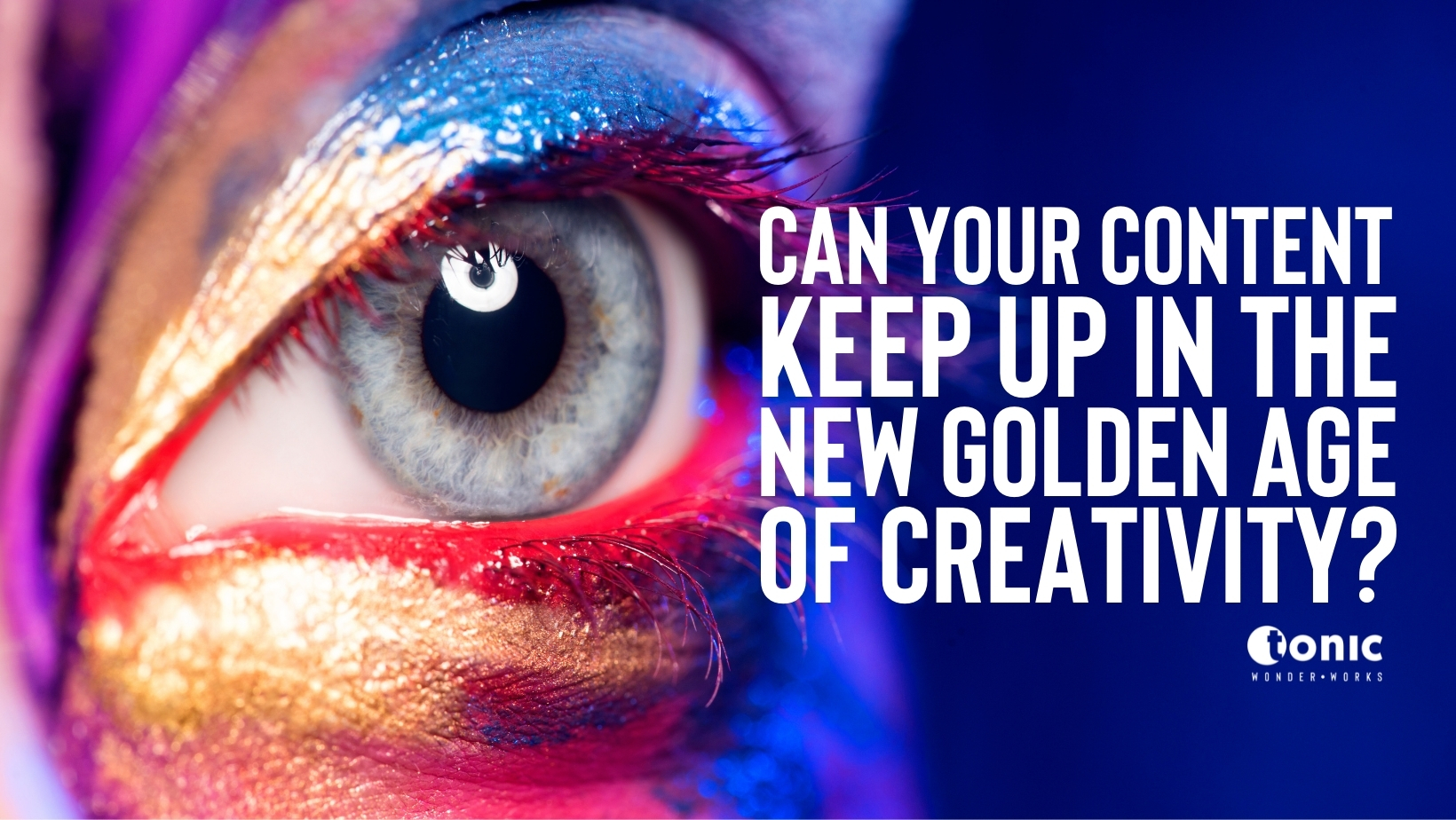 Can your content keep up in the new golden age of creativity?